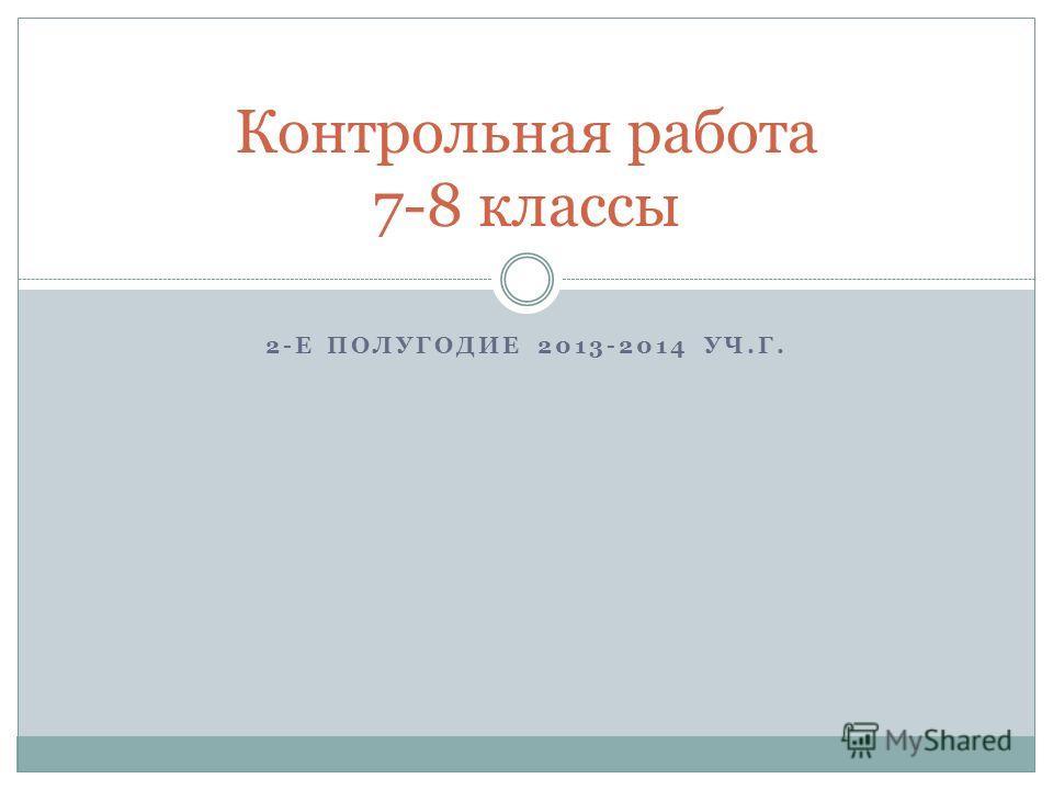2-Е ПОЛУГОДИЕ 2013-2014 УЧ.Г. Контрольная работа 7-8 классы