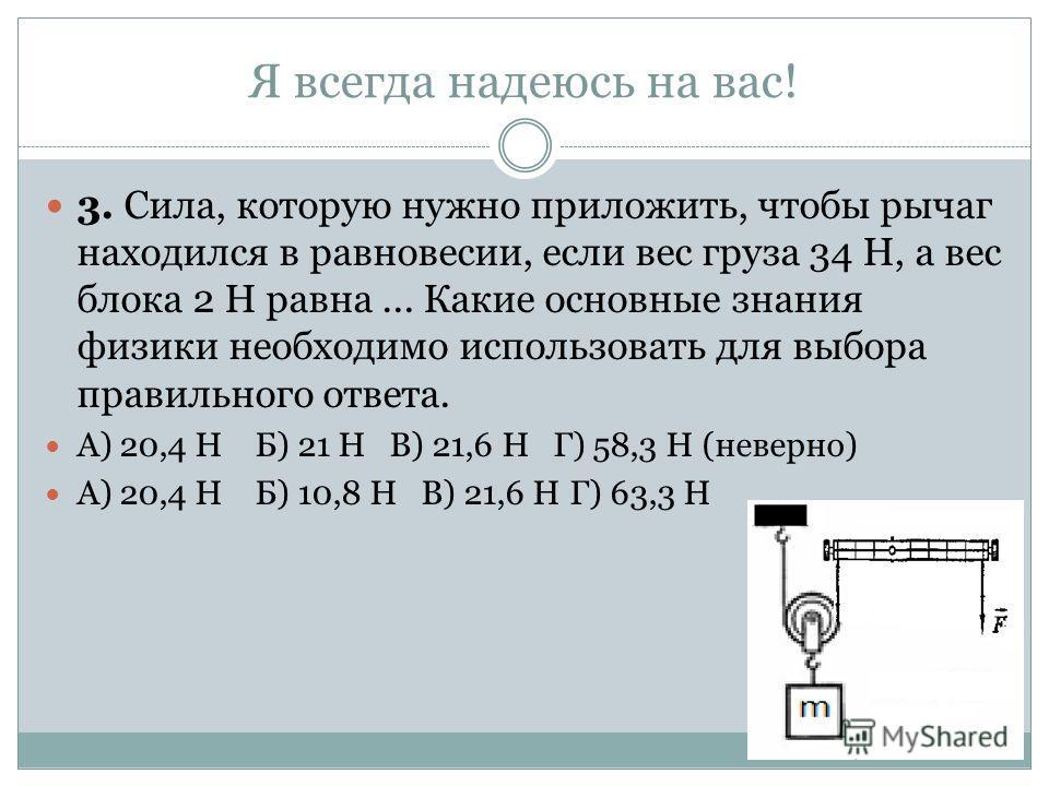 Я всегда надеюсь на вас! 3. Сила, которую нужно приложить, чтобы рычаг находился в равновесии, если вес груза 34 Н, а вес блока 2 Н равна... Какие основные знания физики необходимо использовать для выбора правильного ответа. А) 20,4 НБ) 21 Н В) 21,6