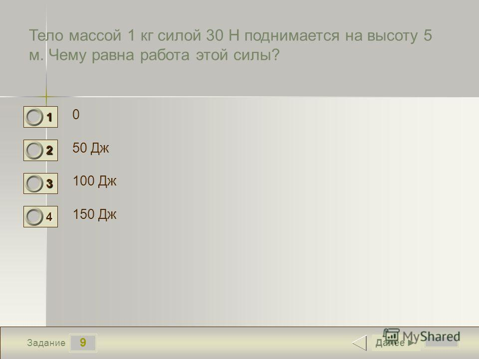 9 Задание Тело массой 1 кг силой 30 Н поднимается на высоту 5 м. Чему равна работа этой силы? 0 50 Дж 100 Дж 150 Дж Далее 1 0 2 0 3 0 4 1