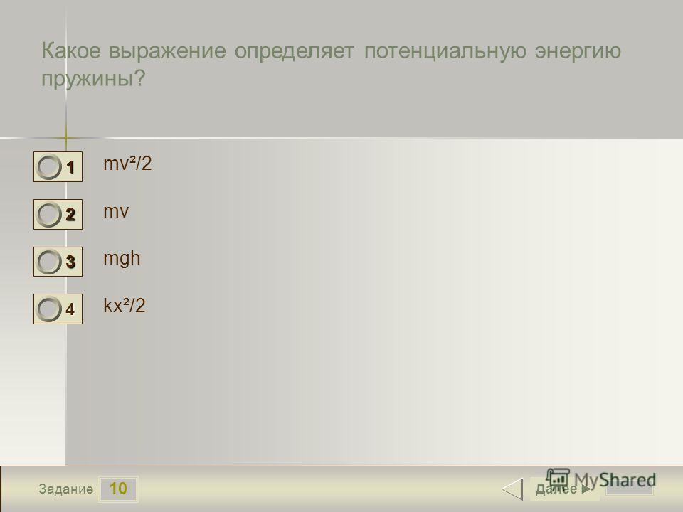 10 Задание Какое выражение определяет потенциальную энергию пружины? mv²/2 mv mgh kx²/2 Далее 1 0 2 0 3 0 4 1