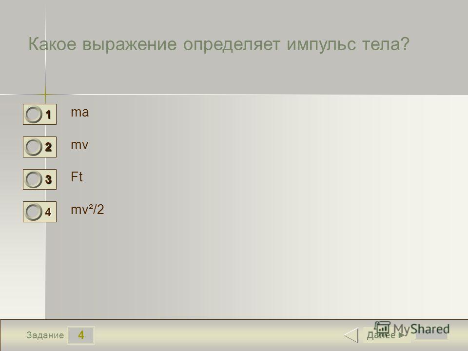 4 Задание Какое выражение определяет импульс тела? ma mv Ft mv²/2 Далее 1 0 2 1 3 0 4 0