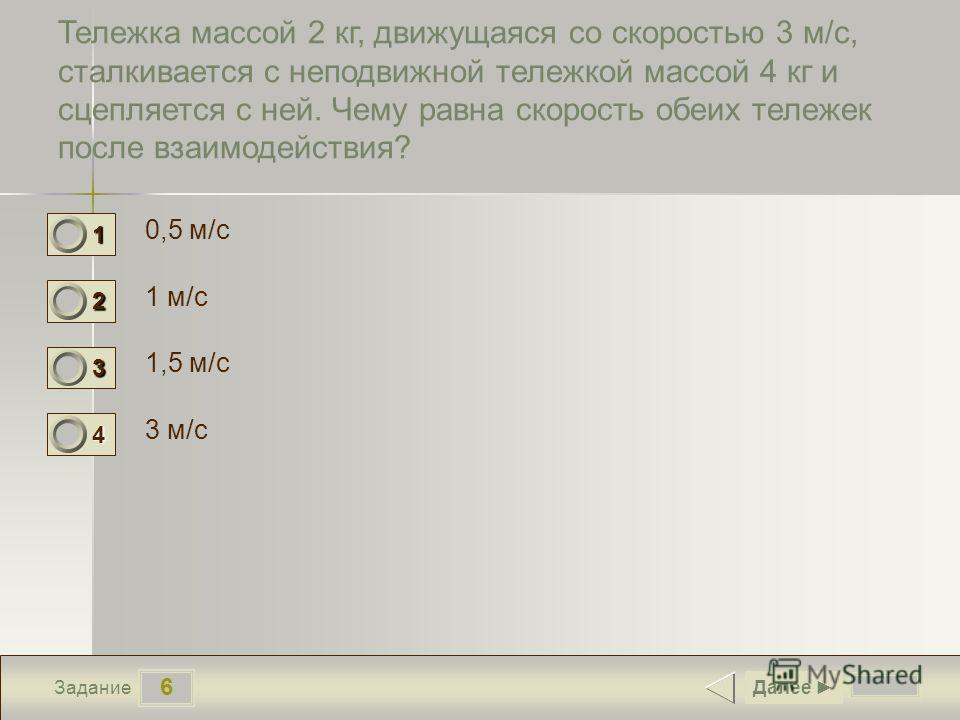 6 Задание Тележка массой 2 кг, движущаяся со скоростью 3 м/с, сталкивается с неподвижной тележкой массой 4 кг и сцепляется с ней. Чему равна скорость обеих тележек после взаимодействия? 0,5 м/с 1 м/с 1,5 м/с 3 м/с Далее 1 0 2 1 3 0 4 0
