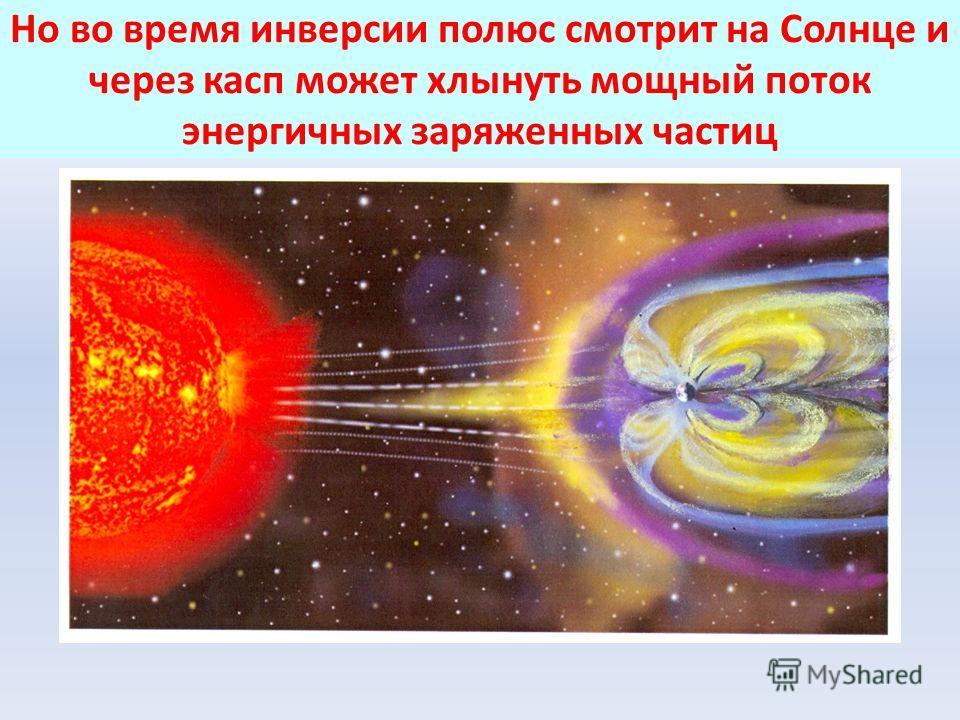 Но во время инверсии полюс смотрит на Солнце и через касп может хлынуть мощный поток энергичных заряженных частиц