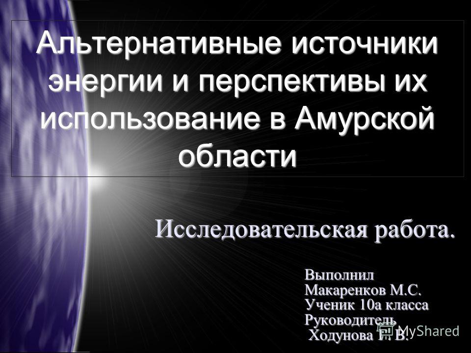 Альтернативные источники энергии и перспективы их использование в Амурской области Исследовательская работа. Выполнил Макаренков М.С. Ученик 10а класса Руководитель Ходунова Г. В. Ходунова Г. В.