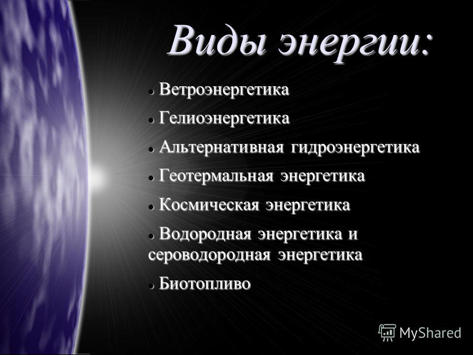 Виды энергии: Ветроэнергетика Ветроэнергетика Гелиоэнергетика Гелиоэнергетика Альтернативная гидроэнергетика Альтернативная гидроэнергетика Геотермальная энергетика Геотермальная энергетика Космическая энергетика Космическая энергетика Водородная эне