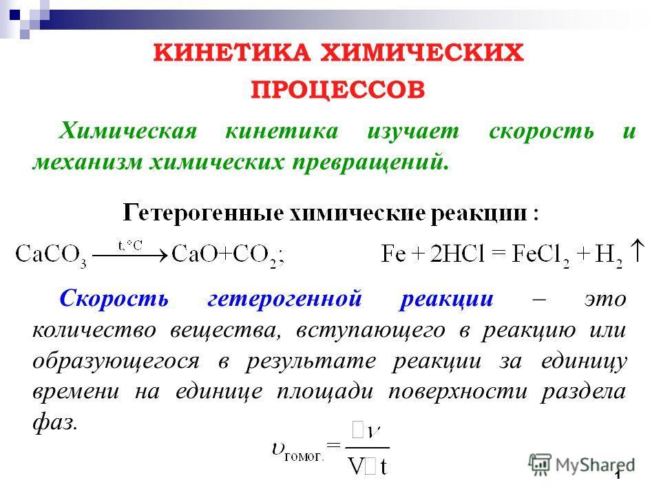 1 Химическая кинетика изучает скорость и механизм химических превращений. КИНЕТИКА ХИМИЧЕСКИХ ПРОЦЕССОВ Скорость гетерогенной реакции – это количество вещества, вступающего в реакцию или образующегося в результате реакции за единицу времени на единиц