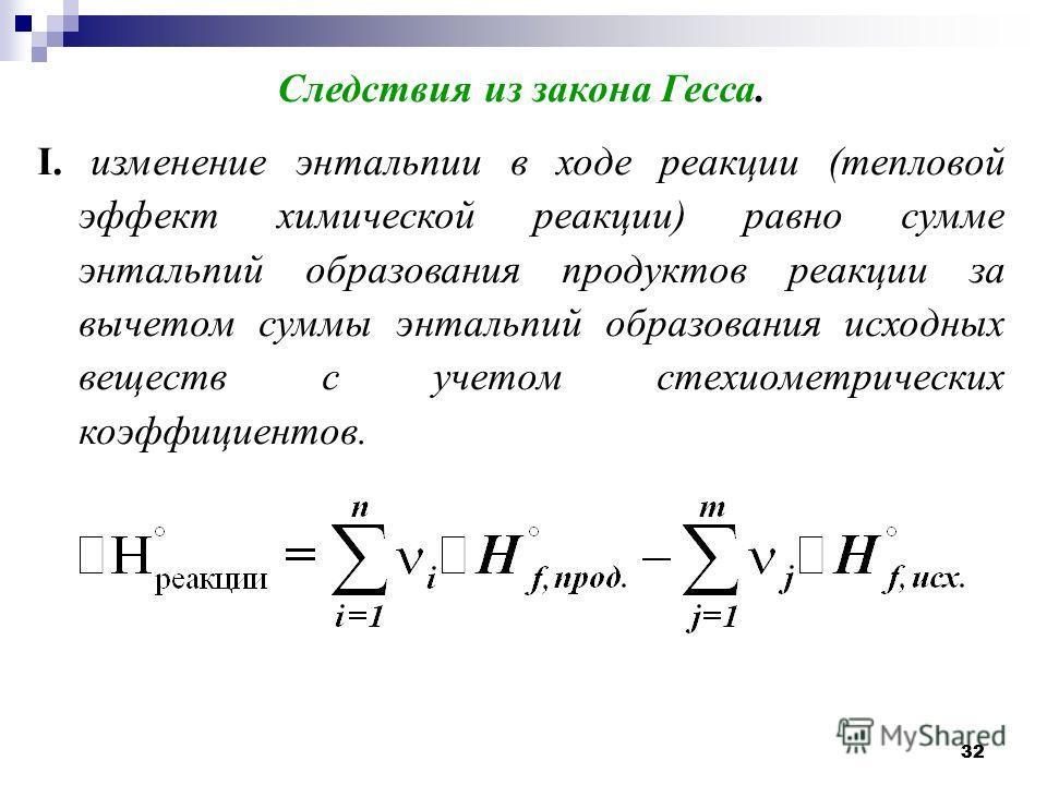 32 Следствия из закона Гесса. I. изменение энтальпии в ходе реакции (тепловой эффект химической реакции) равно сумме энтальпий образования продуктов реакции за вычетом суммы энтальпий образования исходных веществ с учетом стехиометрических коэффициен