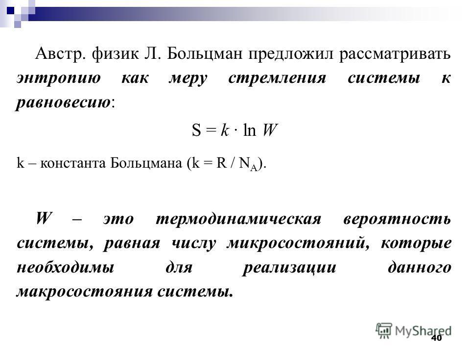40 Австр. физик Л. Больцман предложил рассматривать энтропию как меру стремления системы к равновесию: S = k ln W k – константа Больцмана (k = R / N A ). W – это термодинамическая вероятность системы, равная числу микросостояний, которые необходимы д