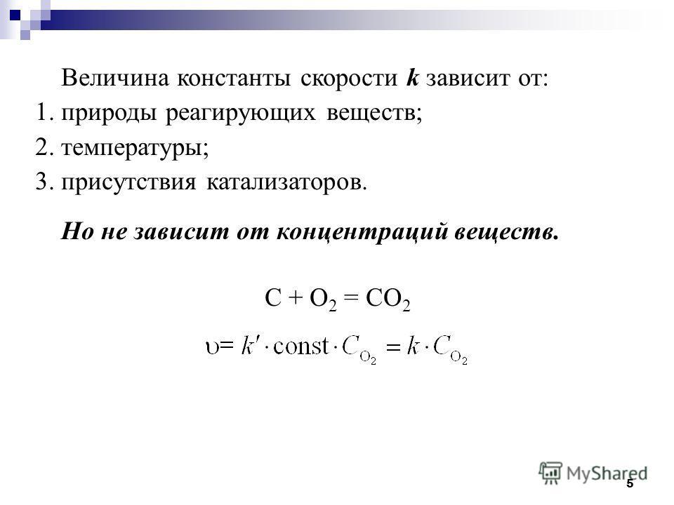 5 Величина константы скорости k зависит от: 1. природы реагирующих веществ; 2. температуры; 3. присутствия катализаторов. Но не зависит от концентраций веществ. С + О 2 = СО 2