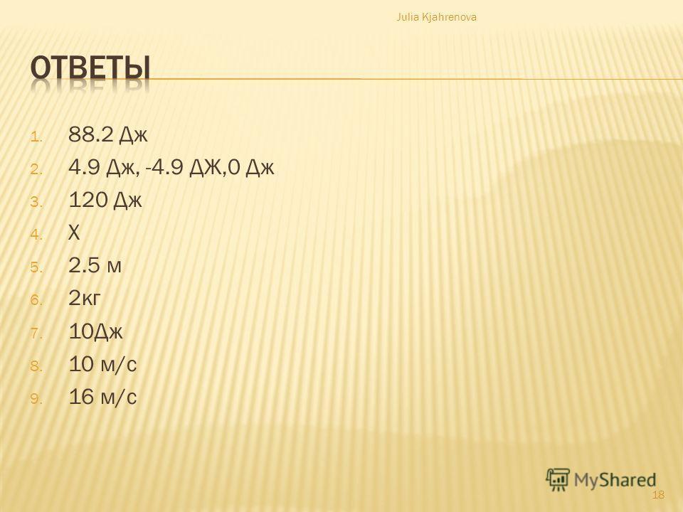 1. 88.2 Дж 2. 4.9 Дж, -4.9 ДЖ,0 Дж 3. 120 Дж 4. X 5. 2.5 м 6. 2 кг 7. 10Дж 8. 10 м/c 9. 16 м/c Julia Kjahrenova 18