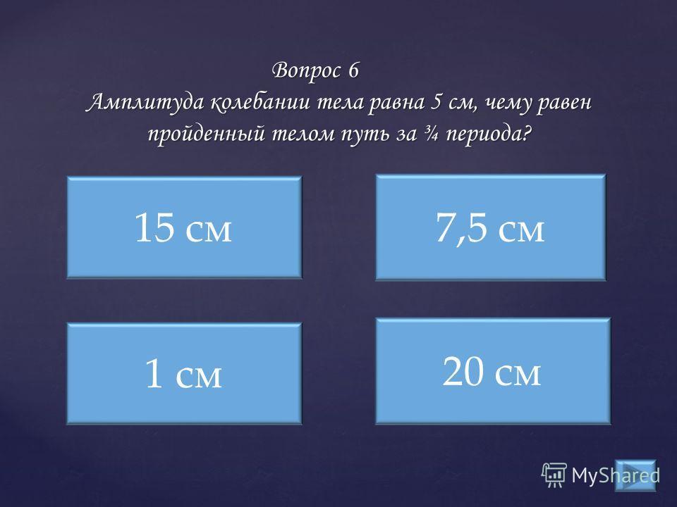 Вопрос 6 Амплитуда колебании тела равна 5 см, чему равен пройденный телом путь за ¾ периода? 15 см 1 см 20 см 7,5 см
