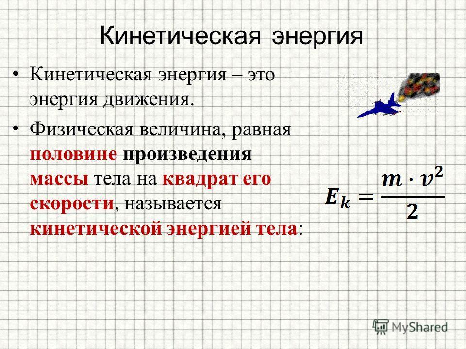 Кинетическая энергия Кинетическая энергия – это энергия движения. Физическая величина, равная половине произведения массы тела на квадрат его скорости, называется кинетической энергией тела: