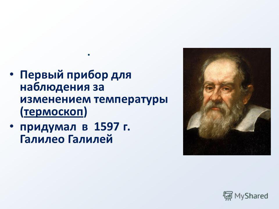. Первый прибор для наблюдения за изменением температуры (термоскоп) придумал в 1597 г. Галилео Галилей