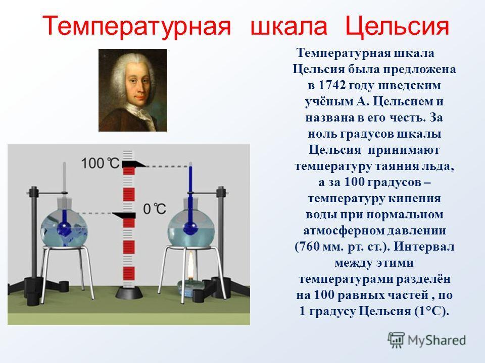 Температурная шкала Цельсия была предложена в 1742 году шведским учёным А. Цельсием и названа в его честь. За ноль градусов шкалы Цельсия принимают температуру таяния льда, а за 100 градусов – температуру кипения воды при нормальном атмосферном давле