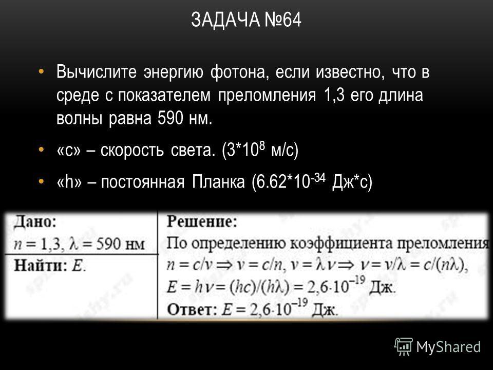 ЗАДАЧА 64 Вычислите энергию фотона, если известно, что в среде с показателем преломления 1,3 его длина волны равна 590 нм. «с» – скорость света. (3*10 8 м/с) «h» – постоянная Планка (6.62*10 -34 Дж*с)