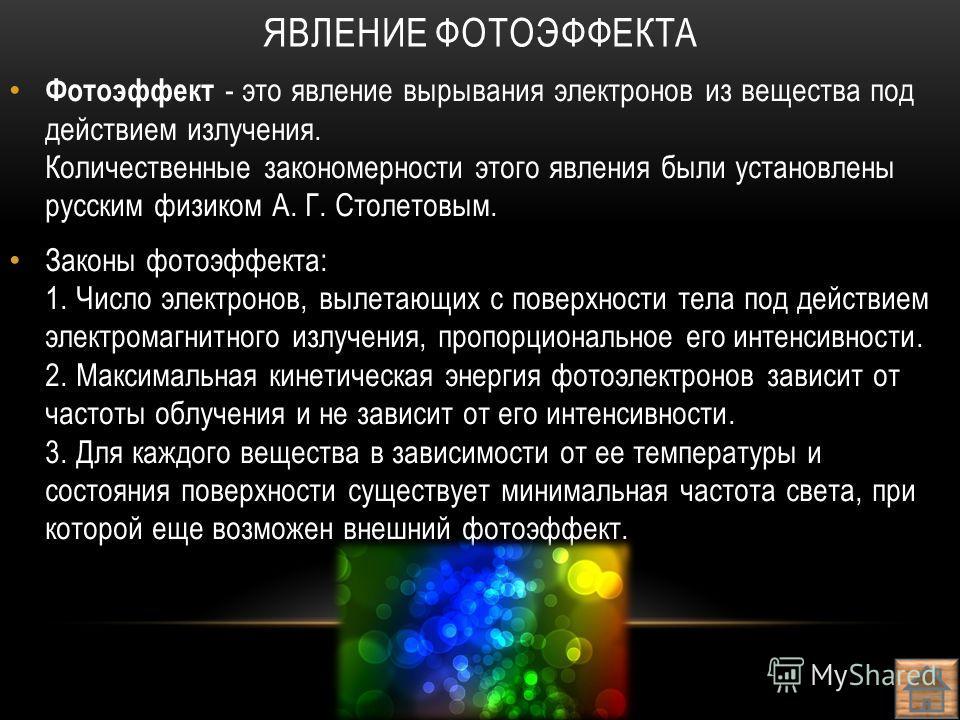 Фотоэффект - это явление вырывания электронов из вещества под действием излучения. Количественные закономерности этого явления были установлены русским физиком А. Г. Столетовым. Законы фотоэффекта: 1. Число электронов, вылетающих с поверхности тела п