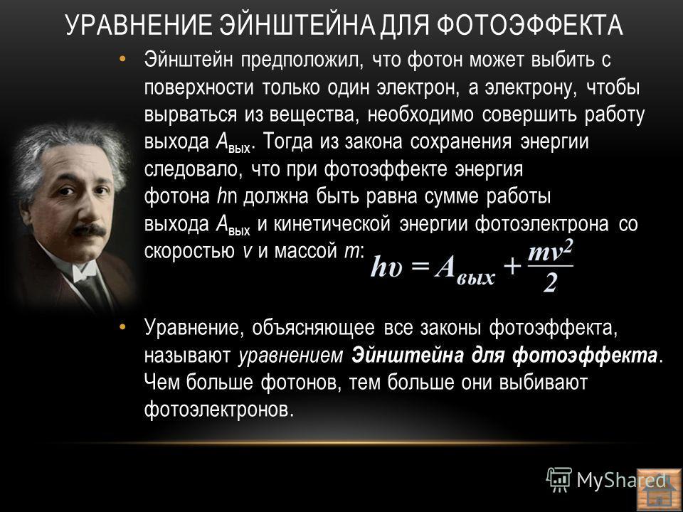 Эйнштейн предположил, что фотон может выбить с поверхности только один электрон, а электрону, чтобы вырваться из вещества, необходимо совершить работу выхода А вых. Тогда из закона сохранения энергии следовало, что при фотоэффекте энергия фотона h n