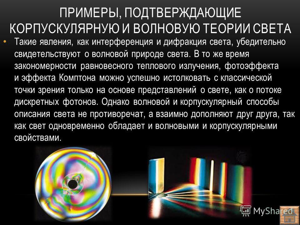 ПРИМЕРЫ, ПОДТВЕРЖДАЮЩИЕ КОРПУСКУЛЯРНУЮ И ВОЛНОВУЮ ТЕОРИИ СВЕТА Такие явления, как интерференция и дифракция света, убедительно свидетельствуют о волновой природе света. В то же время закономерности равновесного теплового излучения, фотоэффекта и эффе