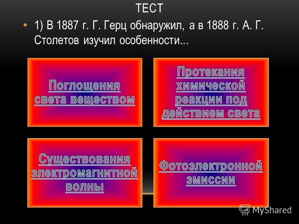 ТЕСТ 1) В 1887 г. Г. Герц обнаружил, а в 1888 г. А. Г. Столетов изучил особенности...