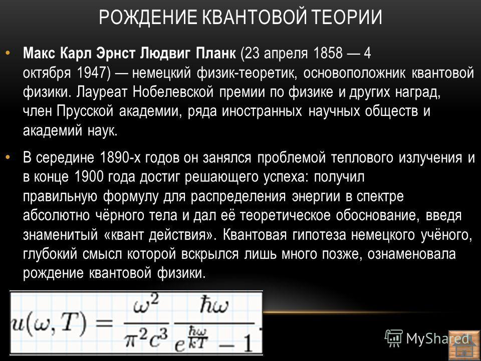 Макс Карл Эрнст Людвиг Планк (23 апреля 1858 4 октября 1947) немецкий физик-теоретик, основоположник квантовой физики. Лауреат Нобелевской премии по физике и других наград, член Прусской академии, ряда иностранных научных обществ и академий наук. В с