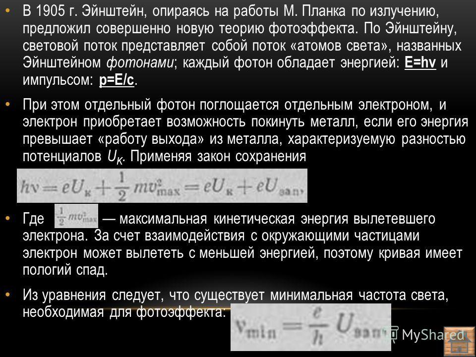 В 1905 г. Эйнштейн, опираясь на работы М. Планка по излучению, предложил совершенно новую теорию фотоэффекта. По Эйнштейну, световой поток представляет собой поток «атомов света», названных Эйнштейном фотонами ; каждый фотон обладает энергией: E=hv и