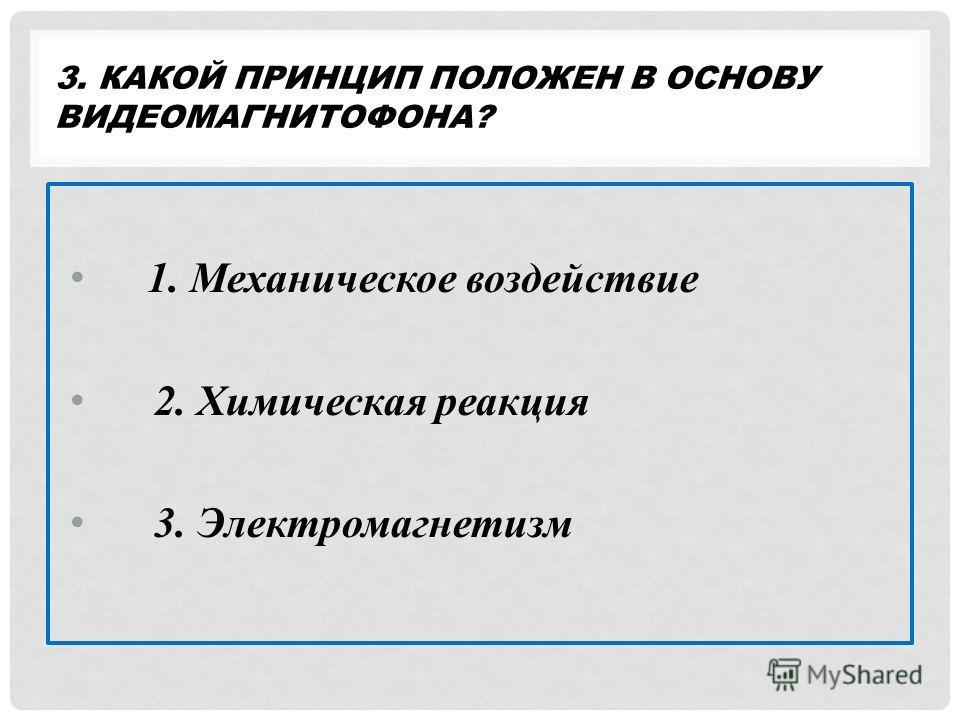 3. КАКОЙ ПРИНЦИП ПОЛОЖЕН В ОСНОВУ ВИДЕОМАГНИТОФОНА? 1. Механическое воздействие 2. Химическая реакция 3. Электромагнетизм