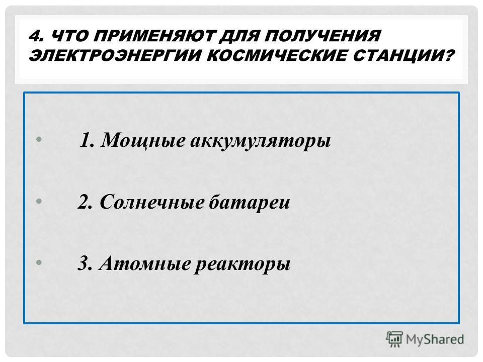 4. ЧТО ПРИМЕНЯЮТ ДЛЯ ПОЛУЧЕНИЯ ЭЛЕКТРОЭНЕРГИИ КОСМИЧЕСКИЕ СТАНЦИИ? 1. Мощные аккумуляторы 2. Солнечные батареи 3. Атомные реакторы