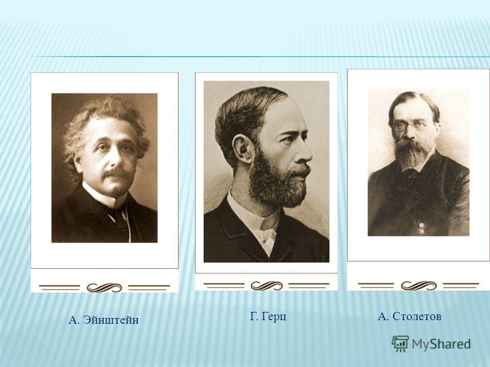 А. Эйнштейн Г. ГерцА. Столетов