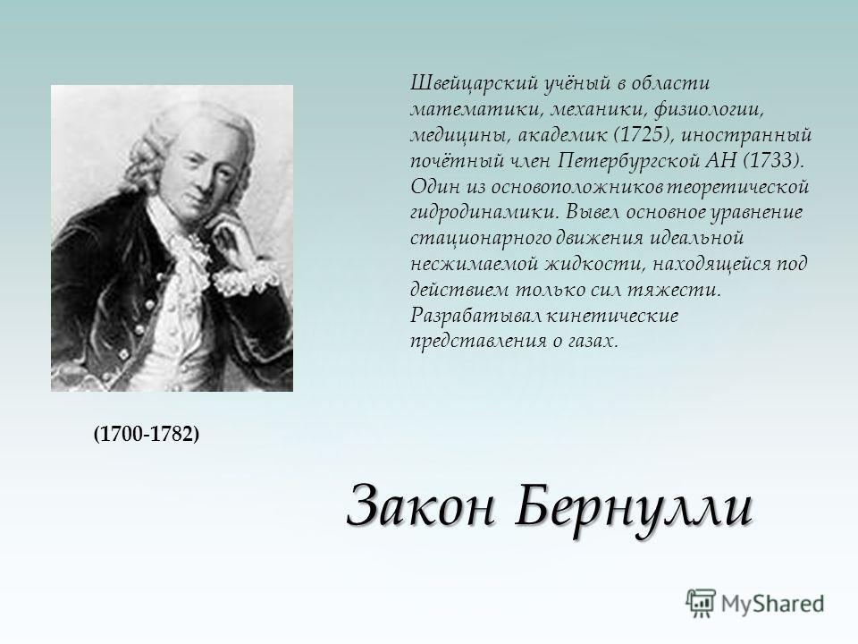 Закон Бернулли Закон Бернулли Швейцарский учёный в области математики, механики, физиологии, медицины, академик (1725), иностранный почётный член Петербургской АН (1733). Один из основоположников теоретической гидродинамики. Вывел основное уравнение