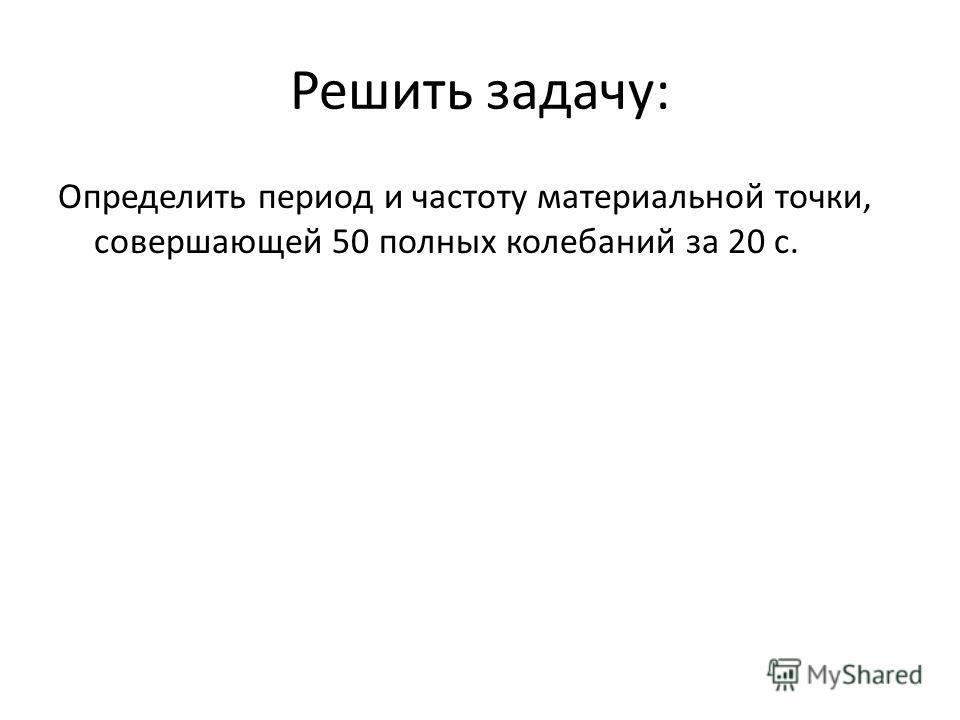 Решить задачу: Определить период и частоту материальной точки, совершающей 50 полных колебаний за 20 с.