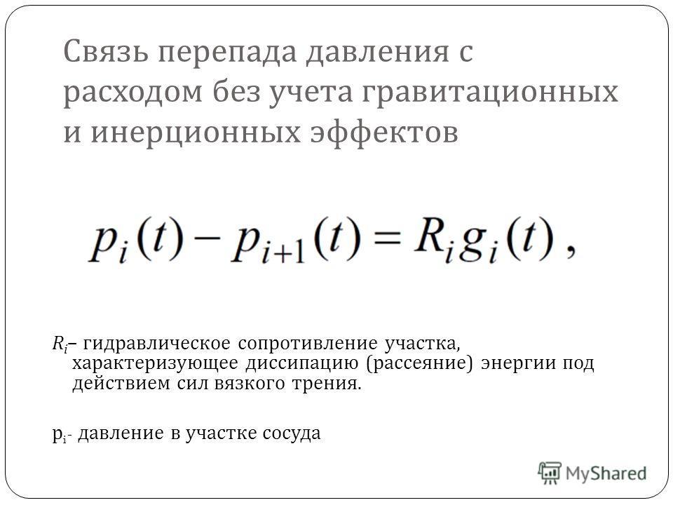 Связь перепада давления с расходом без учета гравитационных и инерционных эффектов R i – гидравлическое сопротивление участка, характеризующее диссипацию ( рассеяние ) энергии под действием сил вязкого трения. p i - давление в участке сосуда