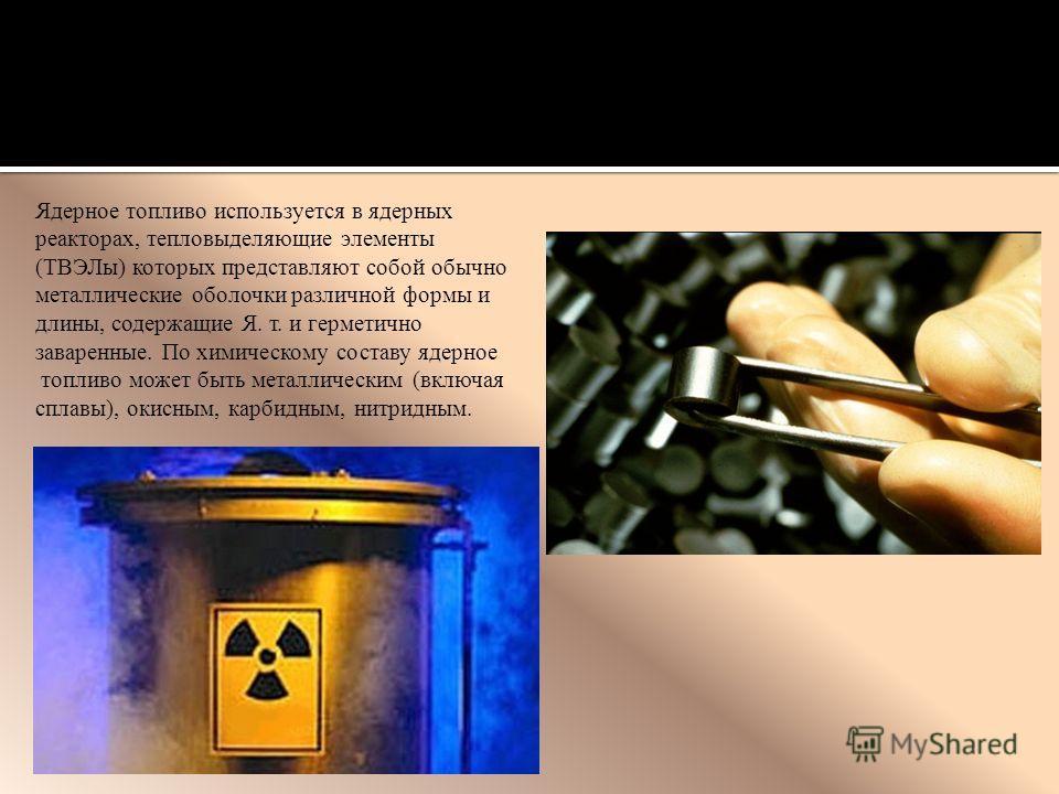 Ядерное топливо используется в ядерных реакторах, тепловыделяющие элементы (ТВЭЛы) которых представляют собой обычно металлические оболочки различной формы и длины, содержащие Я. т. и герметично заваренные. По химическому составу ядерное топливо може