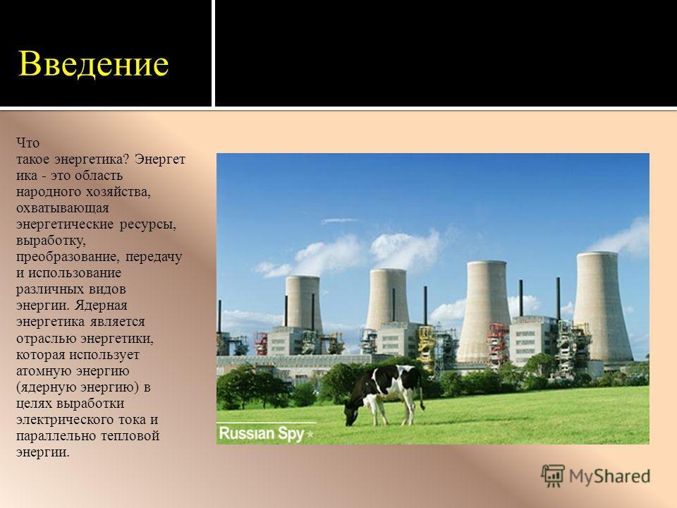Введение Что такое энергетика? Энергетика - это область народного хозяйства, охватывающая энергетические ресурсы, выработку, преобразование, передачу и использование различных видов энергии. Ядерная энергетика является отраслью энергетики, которая ис