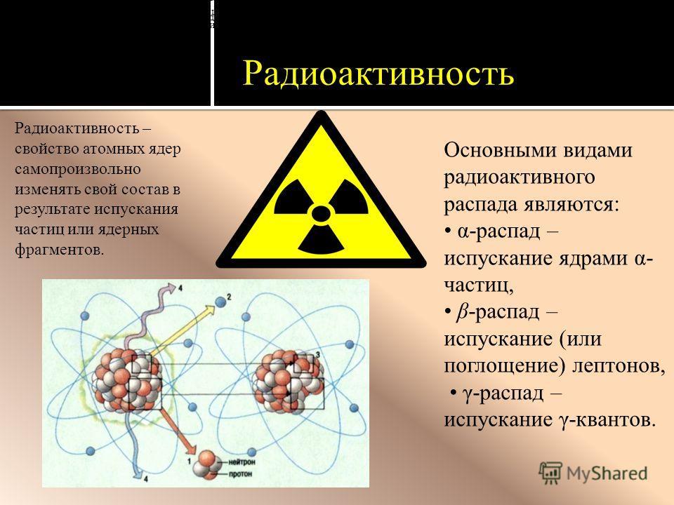 Радиоактивность Радиоактивность – свойство атомных ядер самопроизвольно изменять свой состав в результате испускания частиц или ядерных фрагментов. Основными видами радиоактивного распада являются: α-распад – испускание ядрами α- частиц, β-распад – и