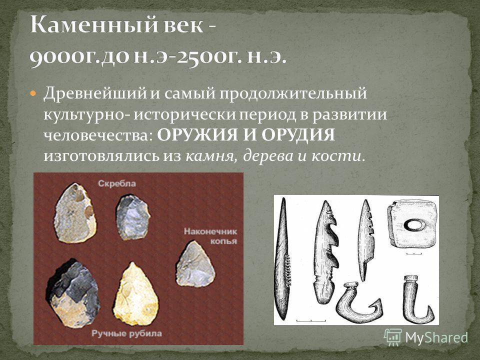 Древнейший и самый продолжительный культурно- исторически период в развитии человечества: ОРУЖИЯ И ОРУДИЯ изготовлялись из камня, дерева и кости.
