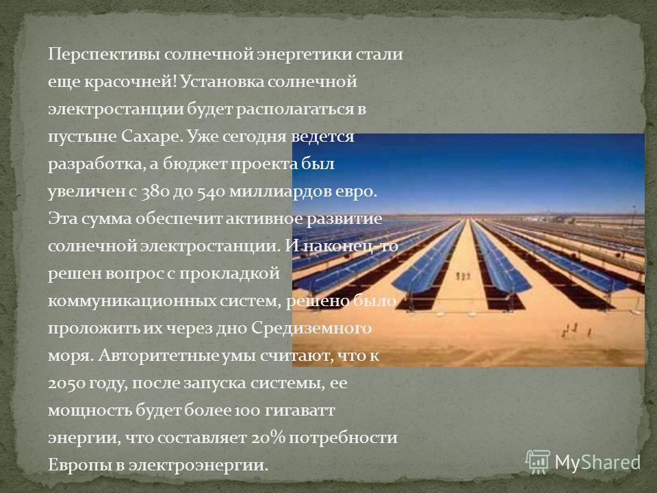 Перспективы солнечной энергетики стали еще красочней! Установка солнечной электростанции будет располагаться в пустыне Сахаре. Уже сегодня ведется разработка, а бюджет проекта был увеличен с 380 до 540 миллиардов евро. Эта сумма обеспечит активное ра