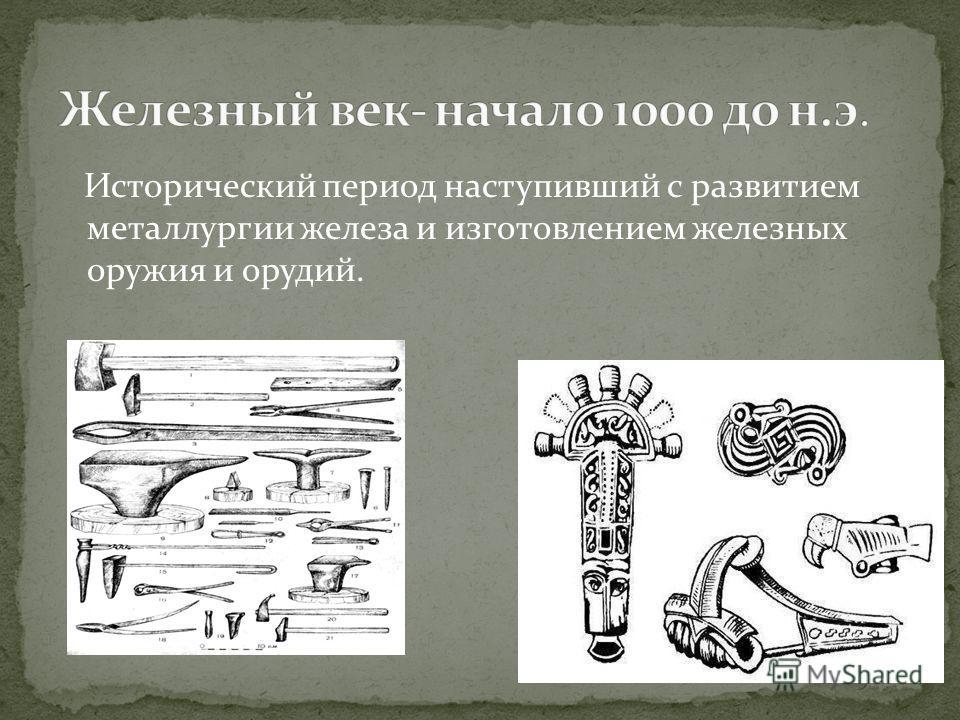 Исторический период наступивший с развитием металлургии железа и изготовлением железных оружия и орудий.