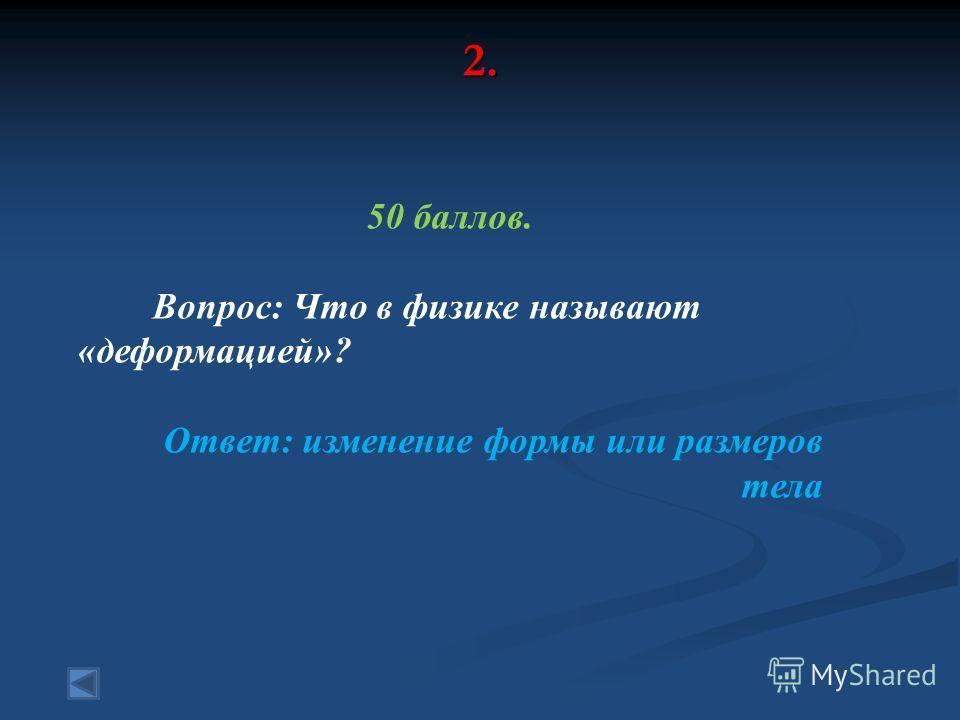 2. 50 баллов. Вопрос: Что в физике называют «деформацией»? Ответ: изменение формы или размеров тела