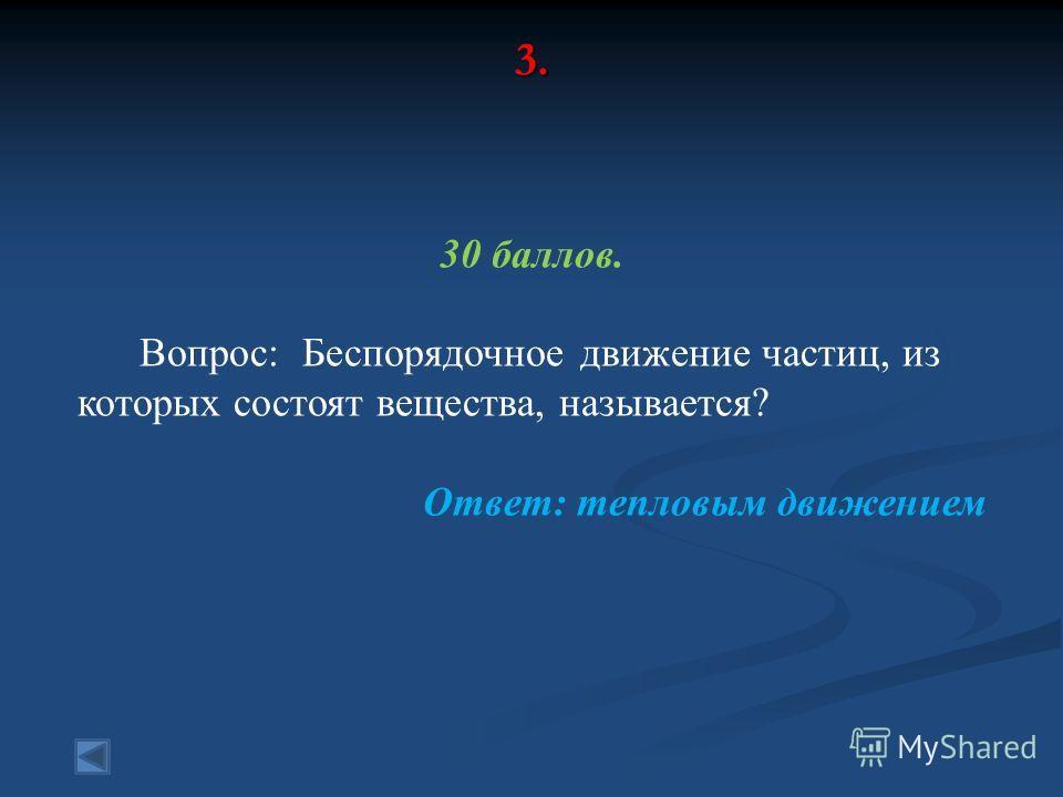 3. 30 баллов. Вопрос: Беспорядочное движение частиц, из которых состоят вещества, называется? Ответ: тепловым движением