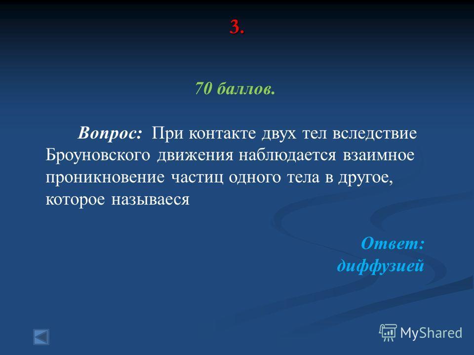 3. 70 баллов. Вопрос: При контакте двух тел вследствие Броуновского движения наблюдается взаимное проникновение частиц одного тела в другое, которое называеся Ответ: диффузией