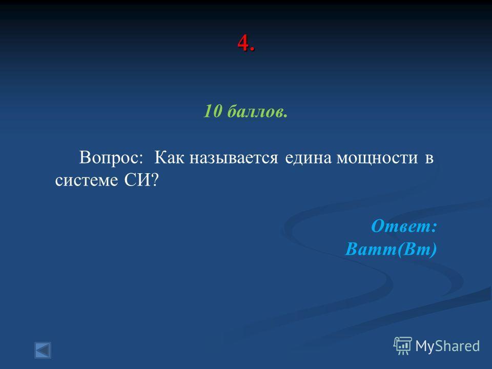 4. 10 баллов. Вопрос: Как называется едина мощности в системе СИ? Ответ: Ватт(Вт)