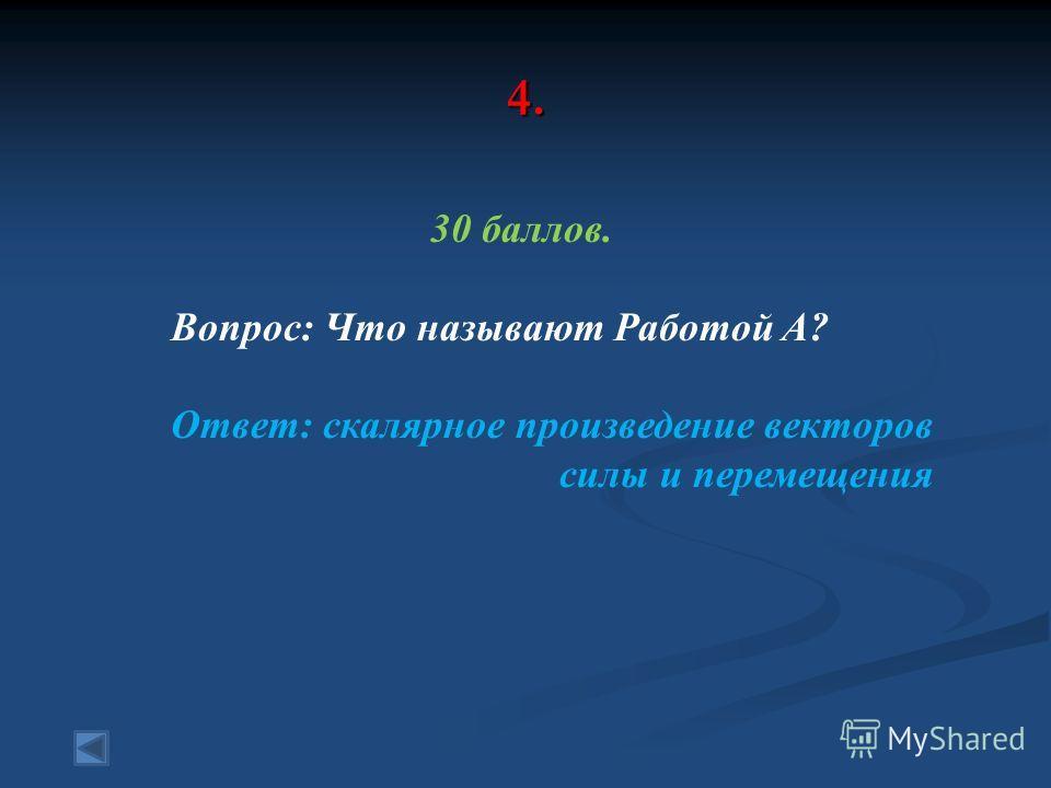 4. 30 баллов. Вопрос: Что называют Работой A? Ответ: скалярное произведение векторов силы и перемещения