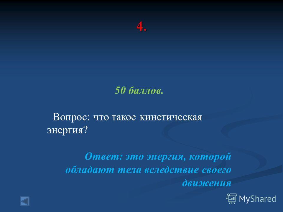 4. 50 баллов. Вопрос: что такое кинетическая энергия? Ответ: это энергия, которой обладают тела вследствие своего движения
