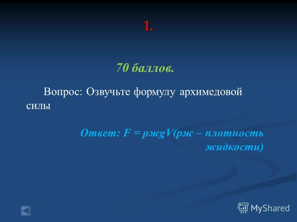1. 70 баллов. Вопрос: Озвучьте формулу архимедовой силы Ответ: F = ρжgV(рж – плотность жидкости)