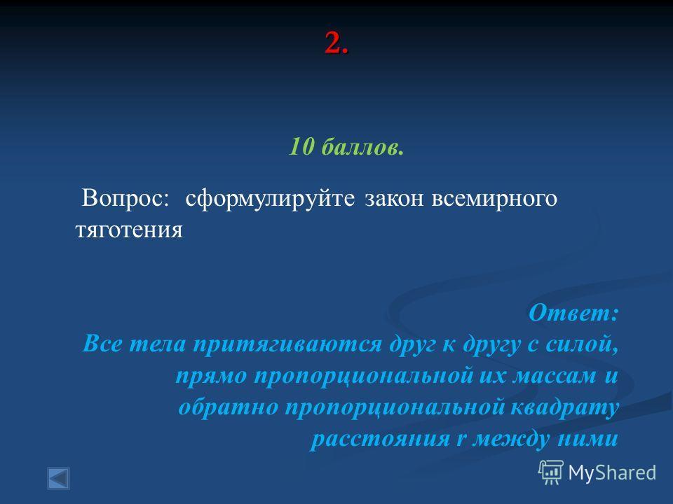 2. 10 баллов. Вопрос: сформулируйте закон всемирного тяготения Ответ: Все тела притягиваются друг к другу с силой, прямо пропорциональной их массам и обратно пропорциональной квадрату расстояния r между ними