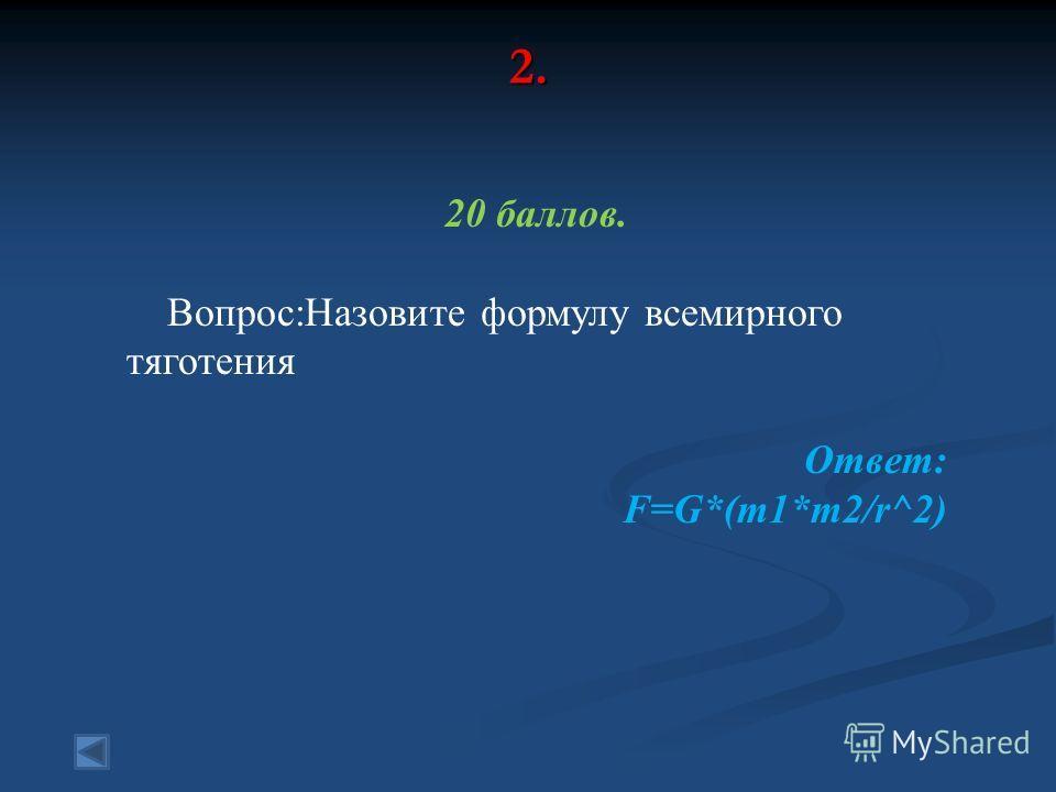 2. 20 баллов. Вопрос:Назовите формулу всемирного тяготения Ответ: F=G*(m1*m2/r^2)