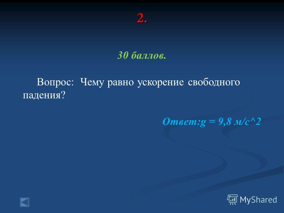 2. 30 баллов. Вопрос: Чему равно ускорение свободного падения? Ответ:g = 9,8 м/с^2