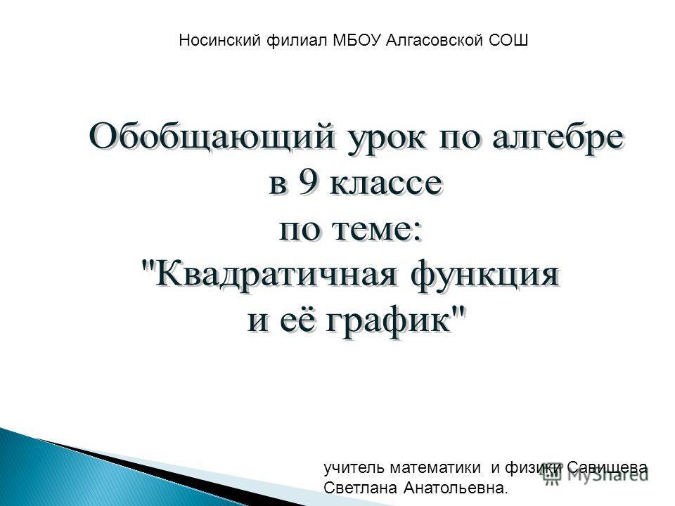 учитель математики и физики Савищева Светлана Анатольевна. Носинский филиал МБОУ Алгасовской СОШ