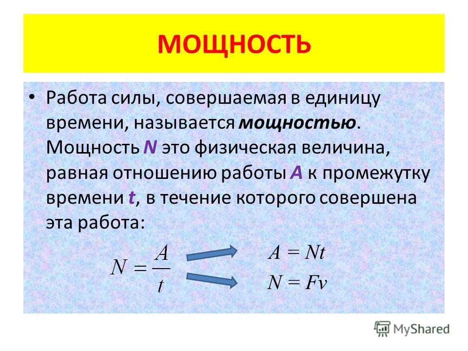 МОЩНОСТЬ Работа силы, совершаемая в единицу времени, называется мощностью. Мощность N это физическая величина, равная отношению работы A к промежутку времени t, в течение которого совершена эта работа: A = Nt N = Fv