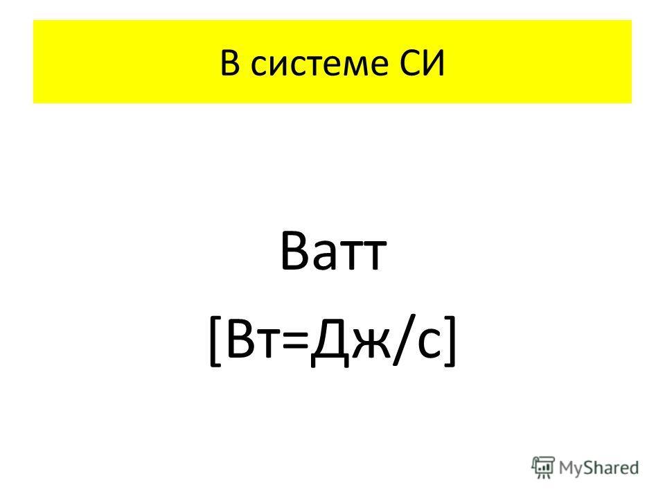 В системе СИ Ватт [Вт=Дж/с]